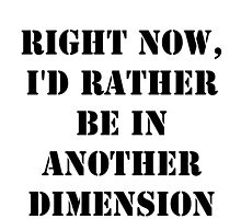 Right Now, I'd Rather Be In Another Dimension - Black Text by cmmei