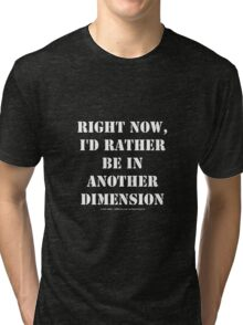 Right Now, I'd Rather Be In Another Dimension - White Text Tri-blend T-Shirt