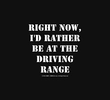 Right Now, I'd Rather Be At The Driving Range - White Text Unisex T-Shirt