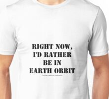 Right Now, I'd Rather Be In Earth Orbit - Black Text Unisex T-Shirt