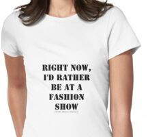 Right Now, I'd Rather Be At A Fashion Show - Black Text Womens Fitted T-Shirt