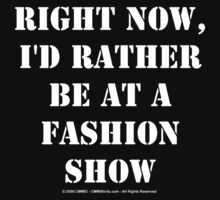 Right Now, I'd Rather Be At A Fashion Show - White Text by cmmei