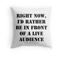 Right Now, I'd Rather Be In Front Of A Live Audience - Black Text Throw Pillow