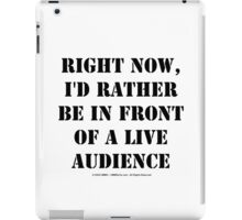 Right Now, I'd Rather Be In Front Of A Live Audience - Black Text iPad Case/Skin