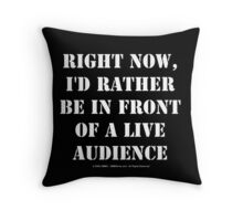 Right Now, I'd Rather Be In Front Of A Live Audience - White Text Throw Pillow
