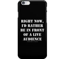 Right Now, I'd Rather Be In Front Of A Live Audience - White Text iPhone Case/Skin