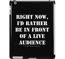 Right Now, I'd Rather Be In Front Of A Live Audience - White Text iPad Case/Skin