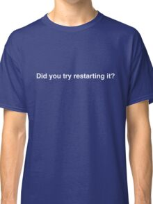 Did you try restarting it? - the most common question.  Classic T-Shirt