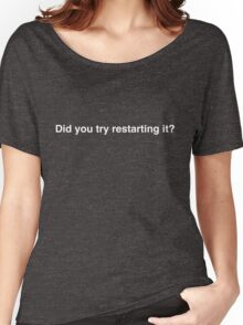Did you try restarting it? - the most common question.  Women's Relaxed Fit T-Shirt