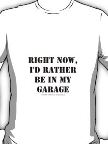 Right Now, I'd Rather Be In My Garage - Black Text T-Shirt