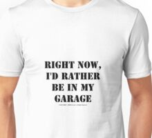 Right Now, I'd Rather Be In My Garage - Black Text Unisex T-Shirt