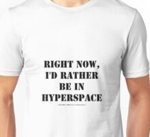 Right Now, I'd Rather Be In Hyperspace - Black Text Unisex T-Shirt