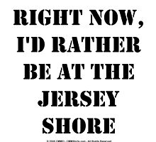 Right Now, I'd Rather Be At The Jersey Shore - Black Text by cmmei