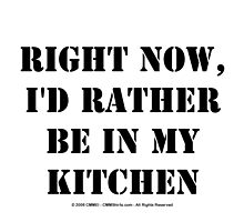 Right Now, I'd Rather Be In My Kitchen - Black Text by cmmei