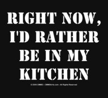 Right Now, I'd Rather Be In My Kitchen - White Text by cmmei