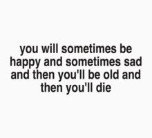 you will sometimes be happy and sometimes be sad by bobfromthenorth