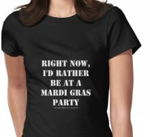 Right Now, I'd Rather Be At A Mardi Gras Party - White Text Womens Fitted T-Shirt