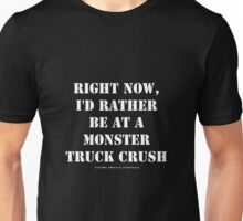 Right Now, I'd Rather Be At A Monster Truck Crush - White Text Unisex T-Shirt