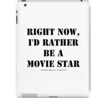 Right Now, I'd Rather Be A Movie Star - Black Text iPad Case/Skin