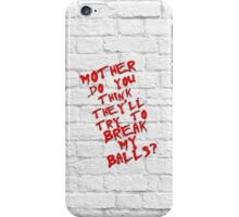 Mother do you think they'll try to break my balls? iPhone Case/Skin