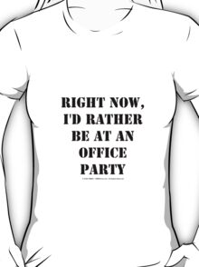 Right Now, I'd Rather Be At An Office Party - Black Text T-Shirt