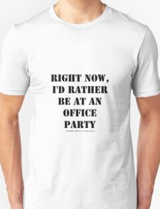 Right Now, I'd Rather Be At An Office Party - Black Text Unisex T-Shirt