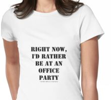 Right Now, I'd Rather Be At An Office Party - Black Text Womens Fitted T-Shirt