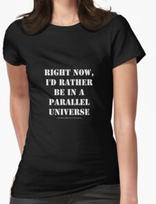 Right Now, I'd Rather Be In A Parallel Universe - White Text Womens Fitted T-Shirt