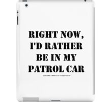 Right Now, I'd Rather Be In My Patrol Car - Black Text iPad Case/Skin
