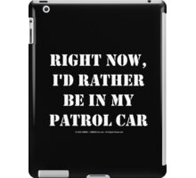 Right Now, I'd Rather Be In My Patrol Car - White Text iPad Case/Skin