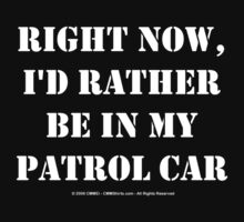 Right Now, I'd Rather Be In My Patrol Car - White Text by cmmei