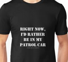 Right Now, I'd Rather Be In My Patrol Car - White Text Unisex T-Shirt