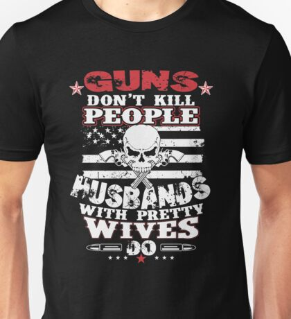 Guns dont kill people Husbands with pretty wives do Unisex T-Shirt