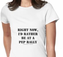 Right Now, I'd Rather Be At A Pep Rally - Black Text Womens Fitted T-Shirt
