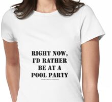 Right Now, I'd Rather Be At A Pool Party - Black Text Womens Fitted T-Shirt