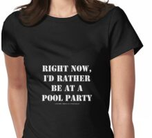 Right Now, I'd Rather Be At A Pool Party - White Text Womens Fitted T-Shirt