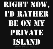 Right Now, I'd Rather Be On My Private Island - White Text by cmmei
