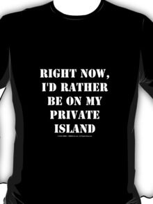 Right Now, I'd Rather Be On My Private Island - White Text T-Shirt