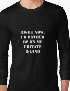 Right Now, I'd Rather Be On My Private Island - White Text Long Sleeve T-Shirt