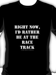 Right Now, I'd Rather Be At The Race Track - White Text T-Shirt