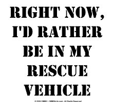 Right Now, I'd Rather Be In My Rescue Vehicle - Black Text by cmmei