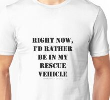 Right Now, I'd Rather Be In My Rescue Vehicle - Black Text Unisex T-Shirt