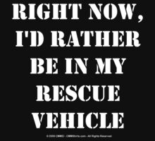 Right Now, I'd Rather Be In My Rescue Vehicle - White Text by cmmei