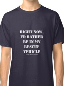 Right Now, I'd Rather Be In My Rescue Vehicle - White Text Classic T-Shirt