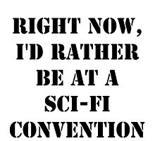 Right Now, I'd Rather Be At A Sci-Fi Convention - Black Text by cmmei