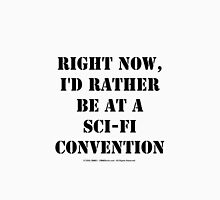 Right Now, I'd Rather Be At A Sci-Fi Convention - Black Text Unisex T-Shirt