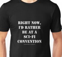 Right Now, I'd Rather Be At A Sci-Fi Convention - White Text Unisex T-Shirt