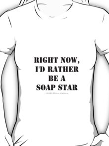 Right Now, I'd Rather Be A Soap Star - Black Text T-Shirt