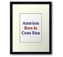 American Born In Costa Rica  Framed Print