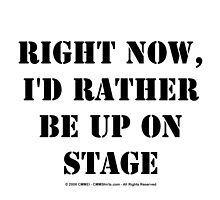 Right Now, I'd Rather Be Up On Stage - Black Text by cmmei